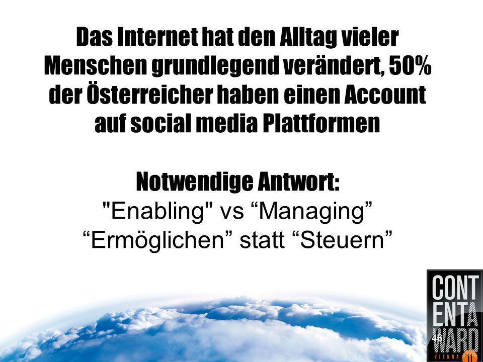 Das Internet hat den Alltag vieler Menschen grundlegend verändert, 50% der Österreicher haben einen Account auf social media Plattformen Notwendige Antwort: Enabling vs Managing Ermöglichen statt Steuern 46