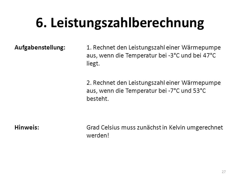 6. Leistungszahlberechnung Aufgabenstellung: 1. Rechnet den Leistungszahl einer Wärmepumpe aus, wenn die Temperatur bei -3°C und bei 47°C liegt. 2. Re