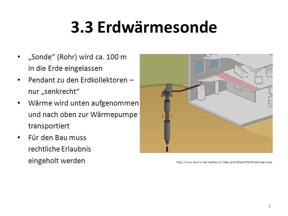 3.3 Erdwärmesonde Sonde (Rohr) wird ca. 100 m in die Erde eingelassen Pendant zu den Erdkollektoren – nur senkrecht Wärme wird unten aufgenommen und n