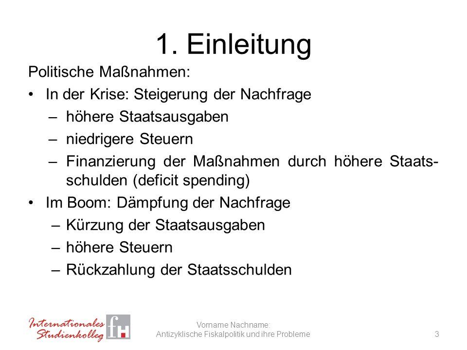 1. Einleitung Politische Maßnahmen: In der Krise: Steigerung der Nachfrage –höhere Staatsausgaben –niedrigere Steuern –Finanzierung der Maßnahmen durc