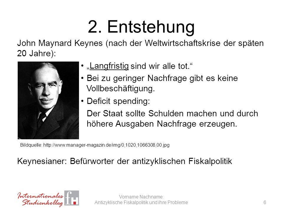 2. Entstehung John Maynard Keynes (nach der Weltwirtschaftskrise der späten 20 Jahre): Langfristig Bei zu geringer Nachfrage gibt es keine Vollbeschäf