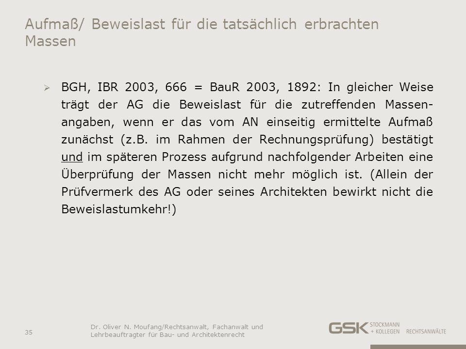 Aufmaß/ Beweislast für die tatsächlich erbrachten Massen BGH, IBR 2003, 666 = BauR 2003, 1892: In gleicher Weise trägt der AG die Beweislast für die z