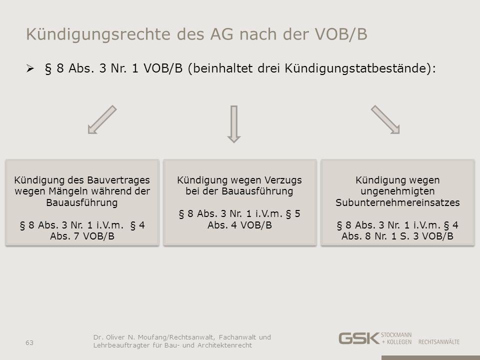 Kündigungsrechte des AG nach der VOB/B § 8 Abs. 3 Nr. 1 VOB/B (beinhaltet drei Kündigungstatbestände): 63 Dr. Oliver N. Moufang/Rechtsanwalt, Fachanwa