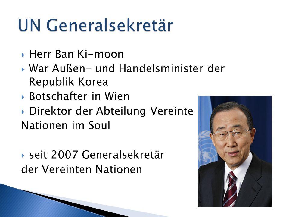 Herr Ban Ki-moon War Außen- und Handelsminister der Republik Korea Botschafter in Wien Direktor der Abteilung Vereinte Nationen im Soul seit 2007 Gene