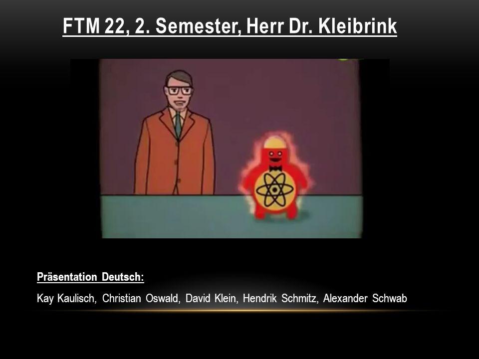 FTM 22, 2. Semester, Herr Dr. Kleibrink Präsentation Deutsch: Kay Kaulisch, Christian Oswald, David Klein, Hendrik Schmitz, Alexander Schwab