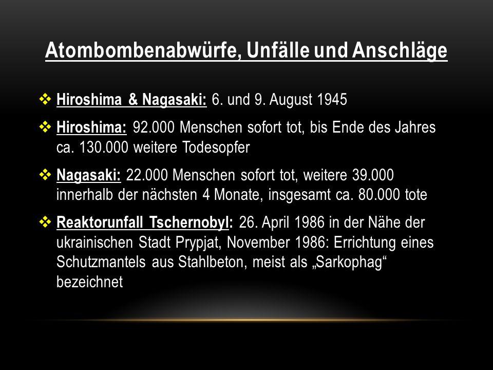 Atombombenabwürfe, Unfälle und Anschläge Hiroshima & Nagasaki: 6. und 9. August 1945 Hiroshima: 92.000 Menschen sofort tot, bis Ende des Jahres ca. 13