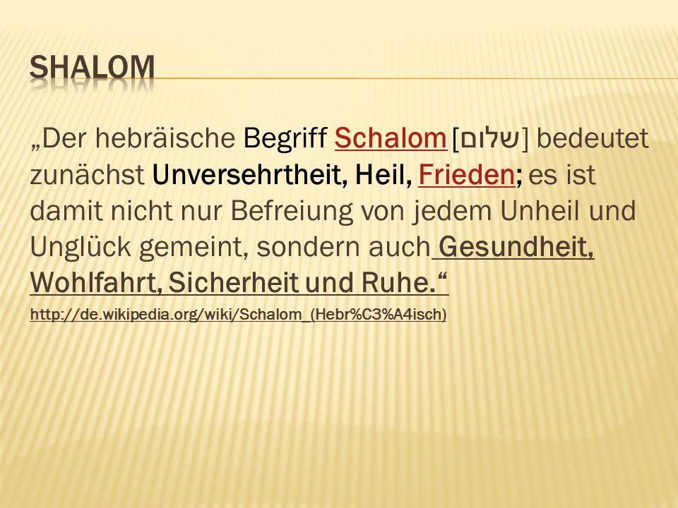 Der hebräische Begriff Schalom [ שלום ] bedeutet zunächst Unversehrtheit, Heil, Frieden; es ist damit nicht nur Befreiung von jedem Unheil und Unglück gemeint, sondern auch Gesundheit, Wohlfahrt, Sicherheit und Ruhe.SchalomFrieden http://de.wikipedia.org/wiki/Schalom_(Hebr%C3%A4isch)