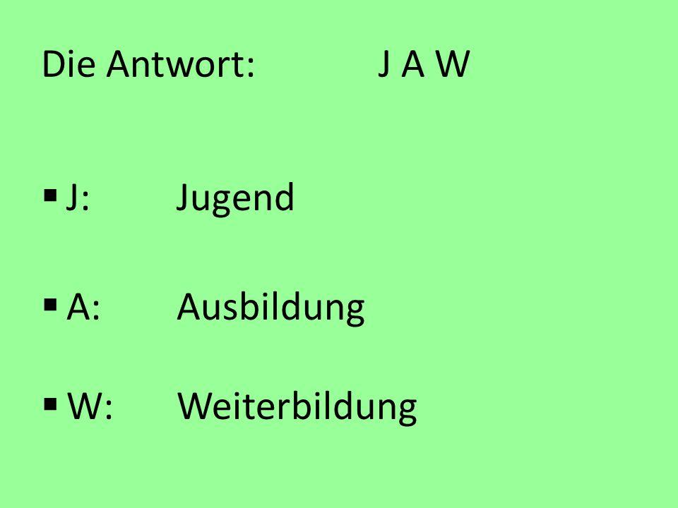 Die Antwort: J A W J:Jugend A:Ausbildung W:Weiterbildung
