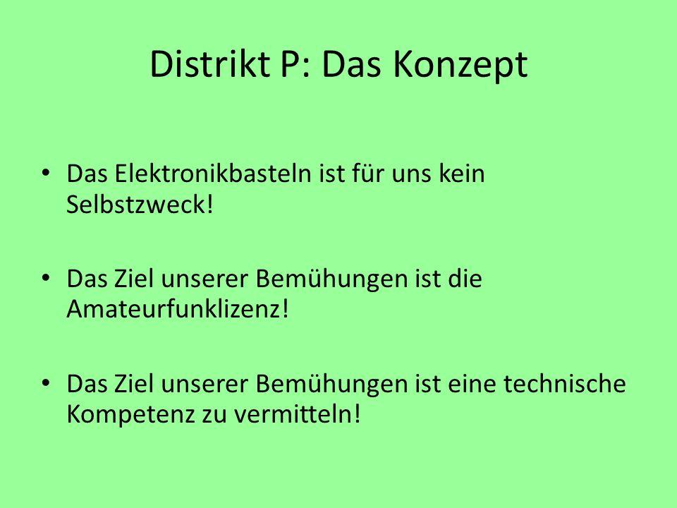 Distrikt P: Das Konzept Das Elektronikbasteln ist für uns kein Selbstzweck! Das Ziel unserer Bemühungen ist die Amateurfunklizenz! Das Ziel unserer Be