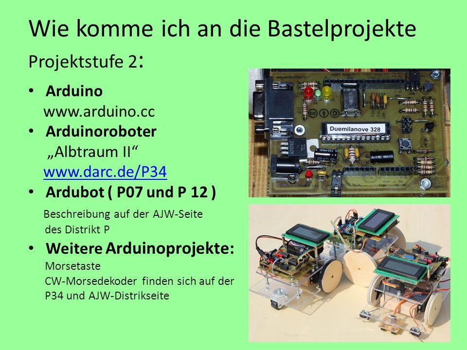 Wie komme ich an die Bastelprojekte Projektstufe 2 : Arduino www.arduino.cc Arduinoroboter Albtraum II www.darc.de/P34 Ardubot ( P07 und P 12 ) Beschreibung auf der AJW-Seite des Distrikt P Weitere Arduinoprojekte: Morsetaste CW-Morsedekoder finden sich auf der P34 und AJW-Distrikseite