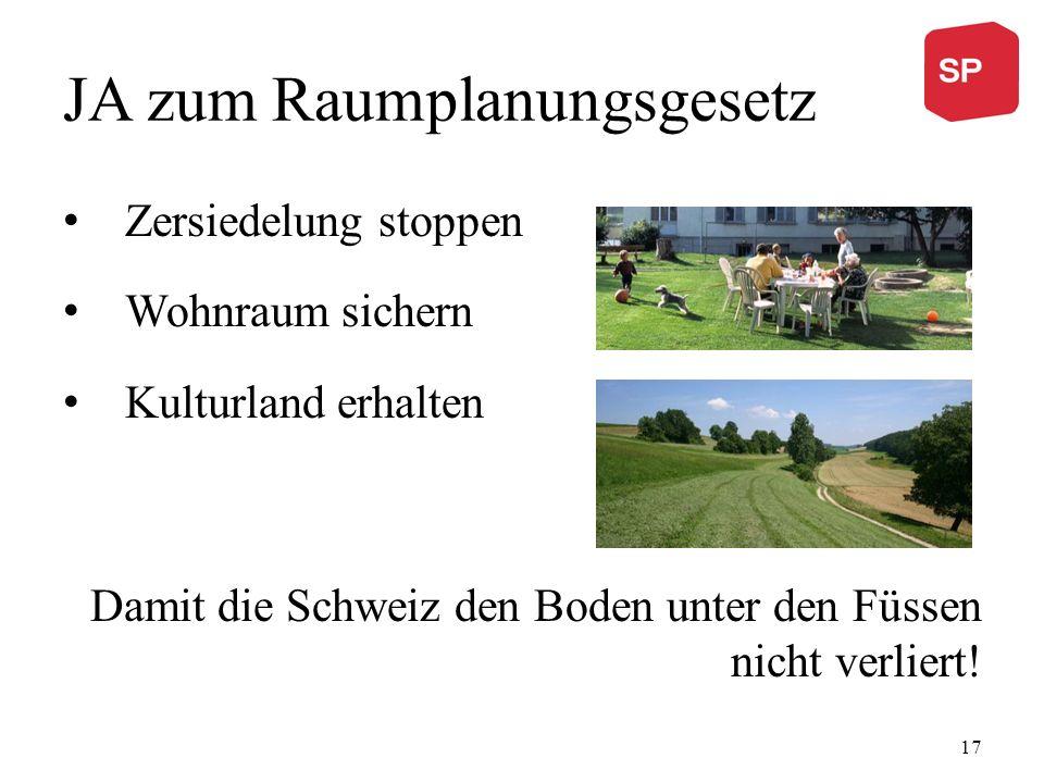 JA zum Raumplanungsgesetz Zersiedelung stoppen Wohnraum sichern Kulturland erhalten Damit die Schweiz den Boden unter den Füssen nicht verliert! 17