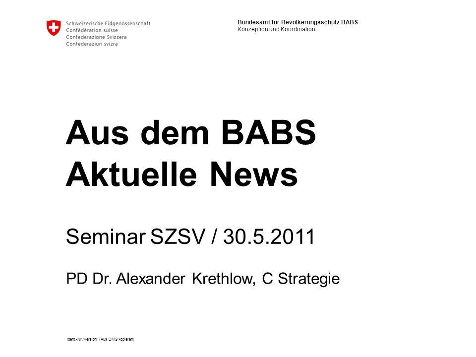 Bundesamt für Bevölkerungsschutz BABS Konzeption und Koordination Ident.-Nr./Version (Aus DMS kopieren) Aus dem BABS Aktuelle News Seminar SZSV / 30.5