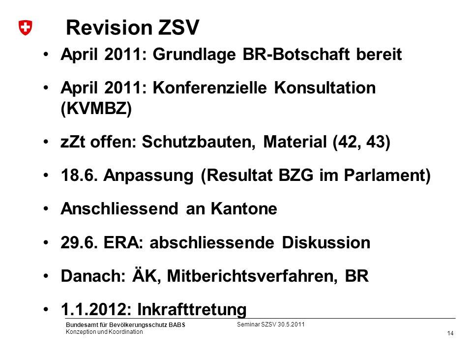 14 Bundesamt für Bevölkerungsschutz BABS Konzeption und Koordination Revision ZSV April 2011: Grundlage BR-Botschaft bereit April 2011: Konferenzielle