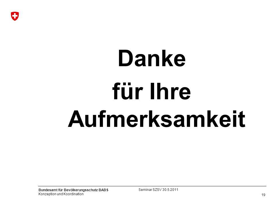 19 Bundesamt für Bevölkerungsschutz BABS Konzeption und Koordination Danke für Ihre Aufmerksamkeit Seminar SZSV 30.5.2011
