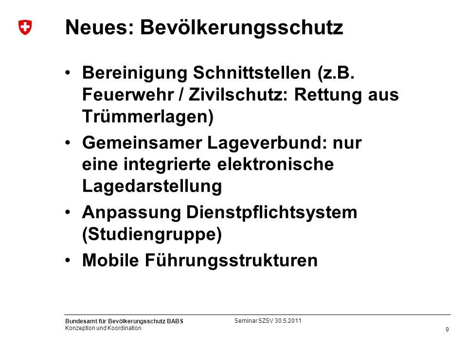 9 Bundesamt für Bevölkerungsschutz BABS Konzeption und Koordination Neues: Bevölkerungsschutz Bereinigung Schnittstellen (z.B. Feuerwehr / Zivilschutz