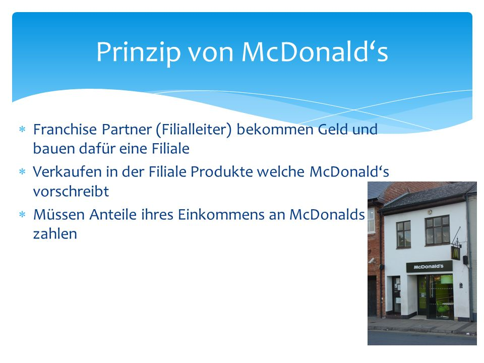 Franchise Partner (Filialleiter) bekommen Geld und bauen dafür eine Filiale Verkaufen in der Filiale Produkte welche McDonalds vorschreibt Müssen Ante