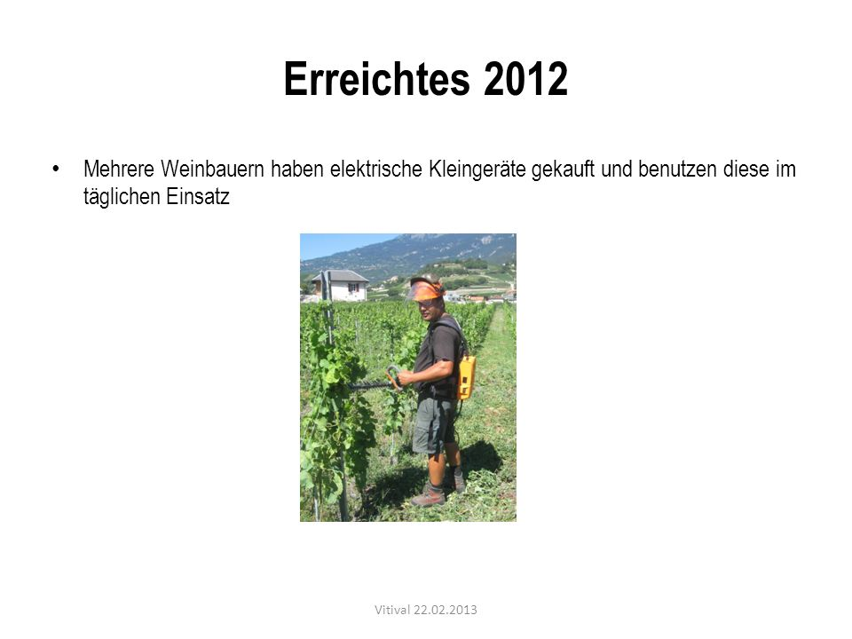 Erreichtes 2012 Mehrere Weinbauern haben elektrische Kleingeräte gekauft und benutzen diese im täglichen Einsatz Vitival 22.02.2013