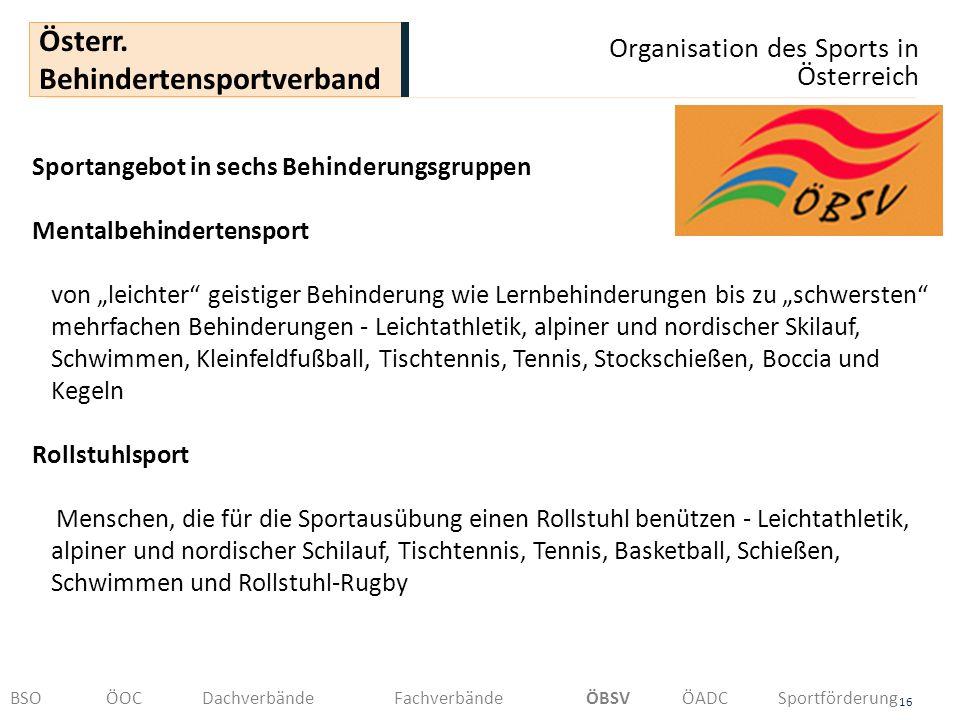Organisation des Sports in Österreich 16 Österr. Behindertensportverband BSOÖOCDachverbändeFachverbändeÖBSVÖADCSportförderung Sportangebot in sechs Be