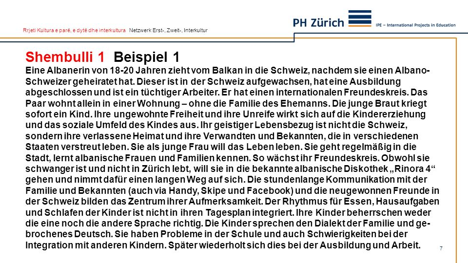 Rrjeti Kultura e parë, e dytë dhe interkultura Netzwerk Erst-, Zweit-, Interkultur Shembulli 1 Beispiel 1 Eine Albanerin von 18-20 Jahren zieht vom Balkan in die Schweiz, nachdem sie einen Albano- Schweizer geheiratet hat.
