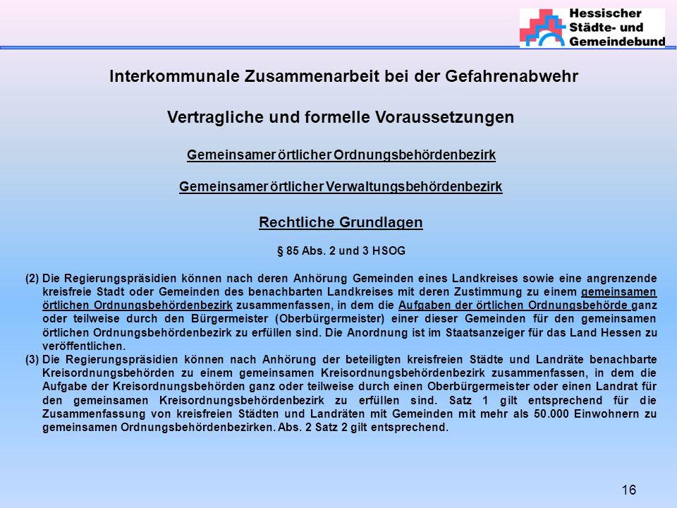 16 Interkommunale Zusammenarbeit bei der Gefahrenabwehr Vertragliche und formelle Voraussetzungen Gemeinsamer örtlicher Ordnungsbehördenbezirk Gemeins