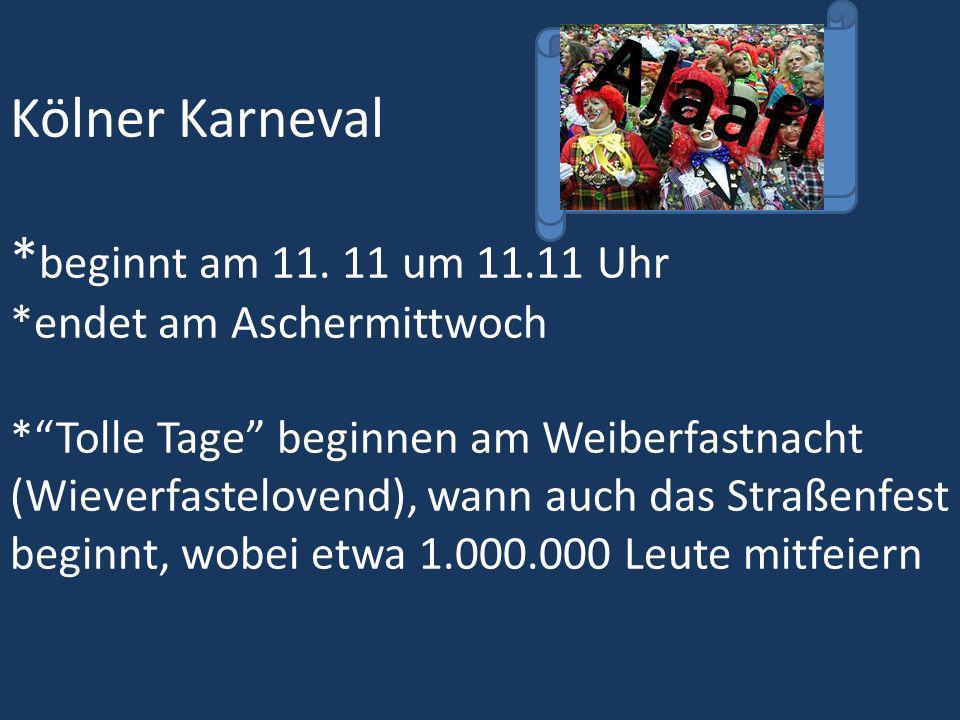 Kölner Karneval Alaaf! * beginnt am 11. 11 um 11.11 Uhr *endet am Aschermittwoch *Tolle Tage beginnen am Weiberfastnacht (Wieverfastelovend), wann auc