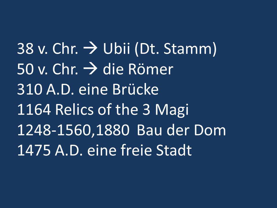 38 v. Chr. Ubii (Dt. Stamm) 50 v. Chr. die Römer 310 A.D. eine Brücke 1164 Relics of the 3 Magi 1248-1560,1880 Bau der Dom 1475 A.D. eine freie Stadt