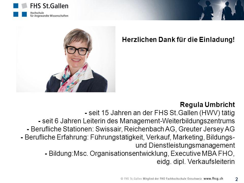 2 Herzlichen Dank für die Einladung! Regula Umbricht - seit 15 Jahren an der FHS St.Gallen (HWV) tätig - seit 6 Jahren Leiterin des Management-Weiterb