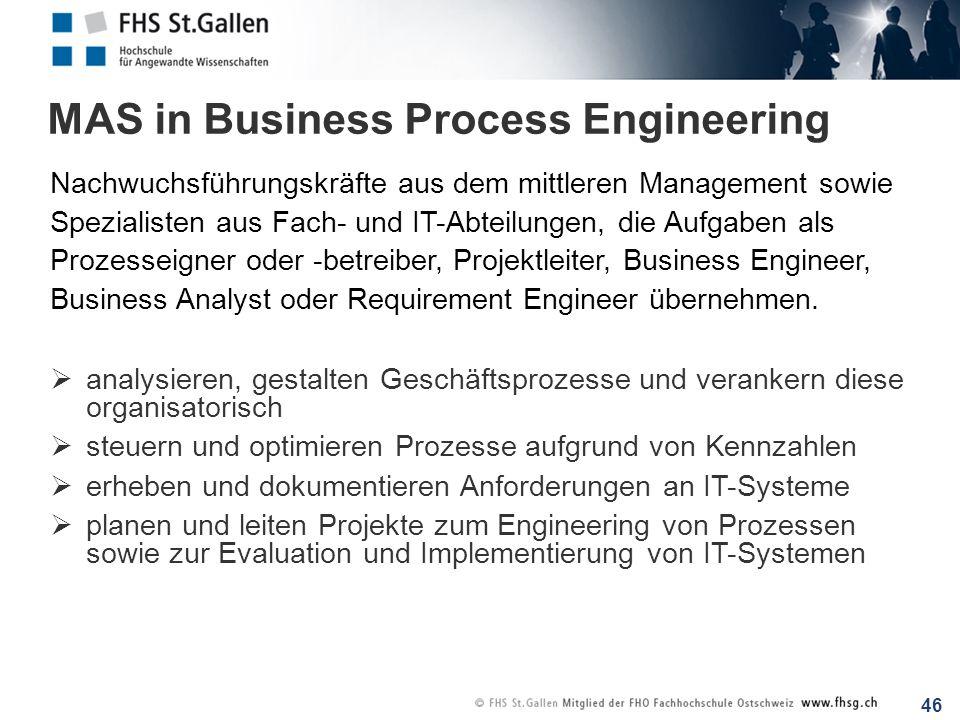 46 MAS in Business Process Engineering Nachwuchsführungskräfte aus dem mittleren Management sowie Spezialisten aus Fach- und IT-Abteilungen, die Aufga