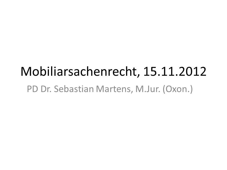 Mobiliarsachenrecht, 15.11.2012 PD Dr. Sebastian Martens, M.Jur. (Oxon.)