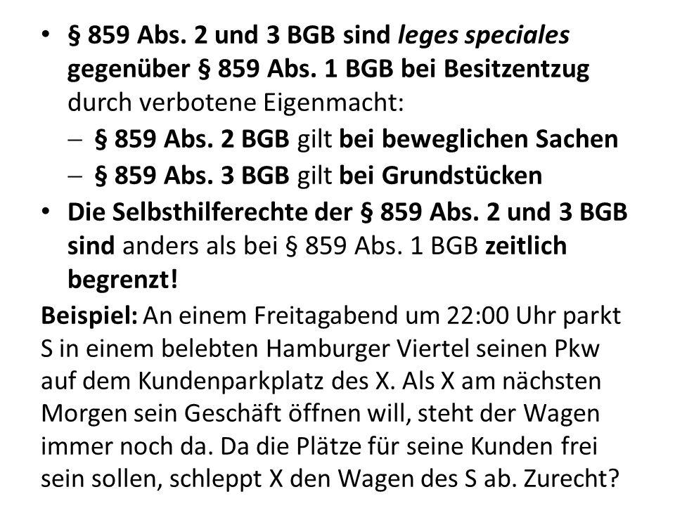 § 859 Abs. 2 und 3 BGB sind leges speciales gegenüber § 859 Abs. 1 BGB bei Besitzentzug durch verbotene Eigenmacht: § 859 Abs. 2 BGB gilt bei beweglic
