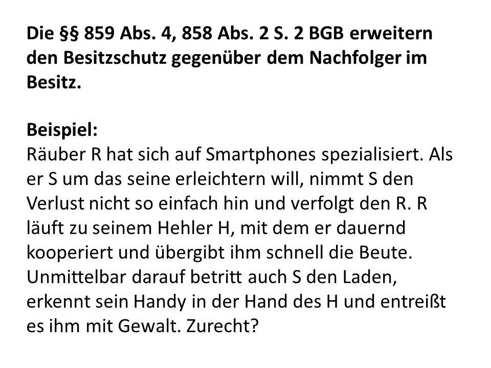 Die §§ 859 Abs. 4, 858 Abs. 2 S. 2 BGB erweitern den Besitzschutz gegenüber dem Nachfolger im Besitz. Beispiel: Räuber R hat sich auf Smartphones spez