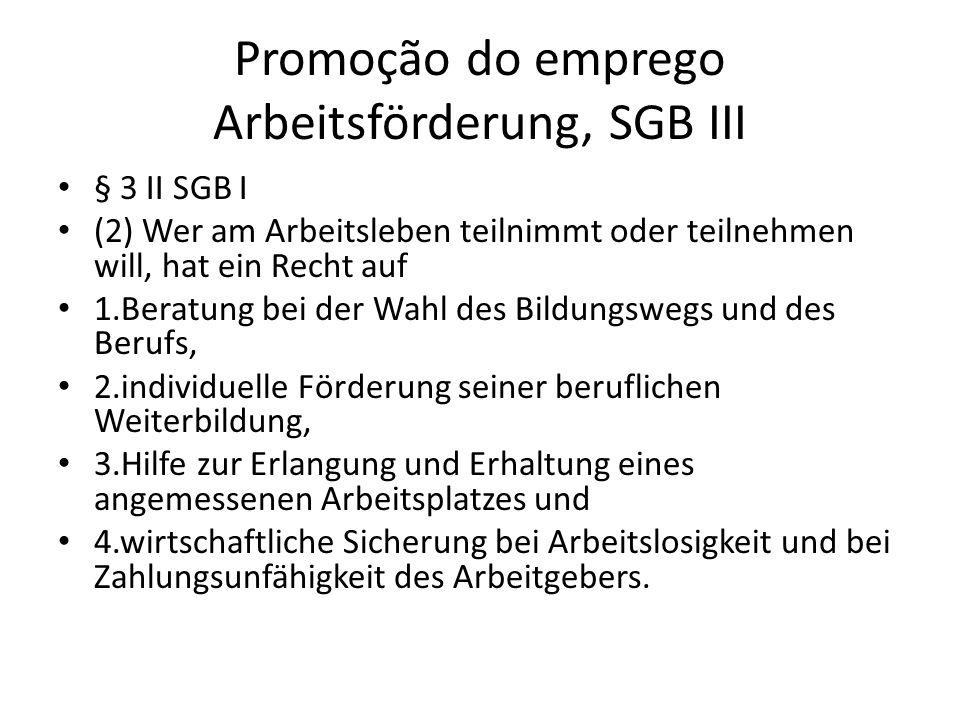 Promoção do emprego Arbeitsförderung, SGB III § 3 II SGB I (2) Wer am Arbeitsleben teilnimmt oder teilnehmen will, hat ein Recht auf 1.Beratung bei de