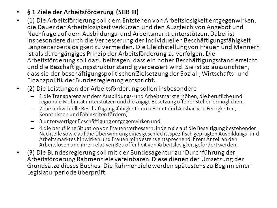 § 1 Ziele der Arbeitsförderung (SGB III) (1) Die Arbeitsförderung soll dem Entstehen von Arbeitslosigkeit entgegenwirken, die Dauer der Arbeitslosigke