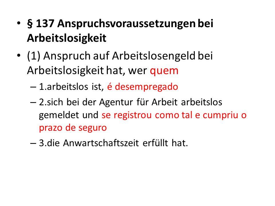 § 137 Anspruchsvoraussetzungen bei Arbeitslosigkeit (1) Anspruch auf Arbeitslosengeld bei Arbeitslosigkeit hat, wer quem – 1.arbeitslos ist, é desempr