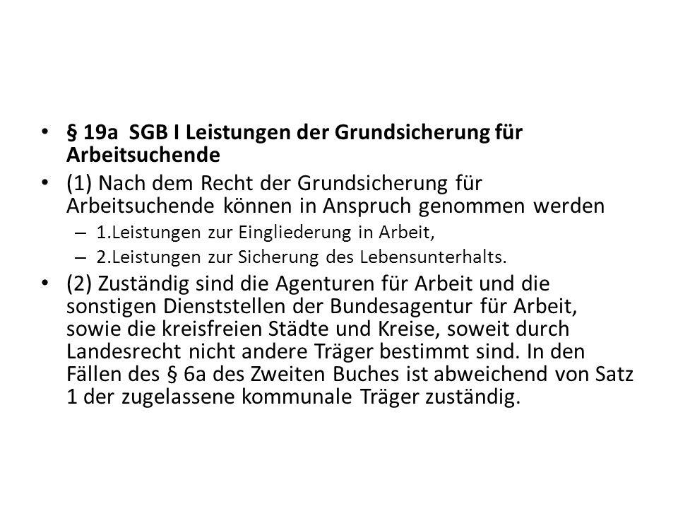 § 19a SGB I Leistungen der Grundsicherung für Arbeitsuchende (1) Nach dem Recht der Grundsicherung für Arbeitsuchende können in Anspruch genommen werd