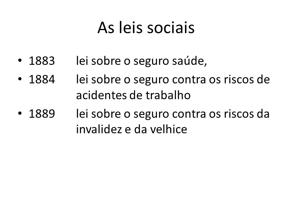 As leis sociais 1883 lei sobre o seguro saúde, 1884 lei sobre o seguro contra os riscos de acidentes de trabalho 1889 lei sobre o seguro contra os ris