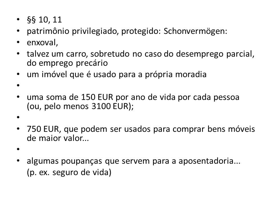 §§ 10, 11 patrimônio privilegiado, protegido: Schonvermögen: enxoval, talvez um carro, sobretudo no caso do desemprego parcial, do emprego precário um