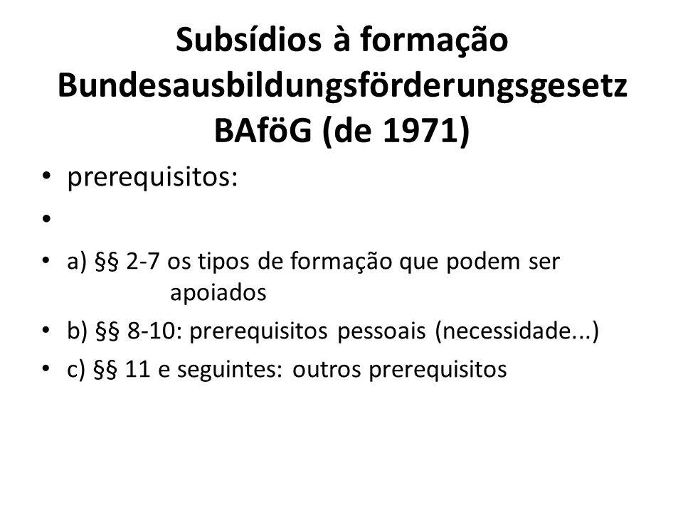 Subsídios à formação Bundesausbildungsförderungsgesetz BAföG (de 1971) prerequisitos: a) §§ 2-7 os tipos de formação que podem ser apoiados b) §§ 8-10