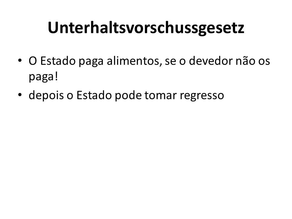 Unterhaltsvorschussgesetz O Estado paga alimentos, se o devedor não os paga! depois o Estado pode tomar regresso