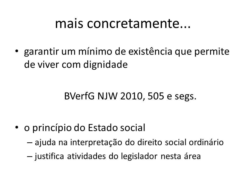 mais concretamente... garantir um mínimo de existência que permite de viver com dignidade BVerfG NJW 2010, 505 e segs. o princípio do Estado social –