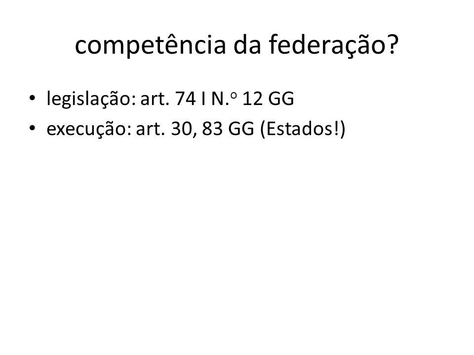 competência da federação? legislação: art. 74 I N. o 12 GG execução: art. 30, 83 GG (Estados!)