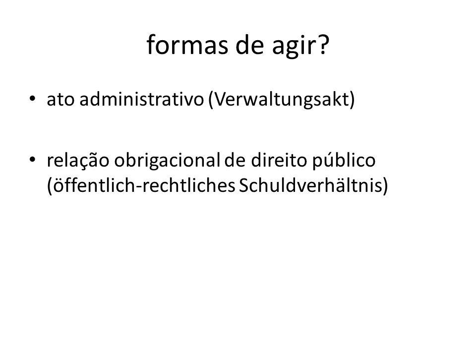 formas de agir? ato administrativo (Verwaltungsakt) relação obrigacional de direito público (öffentlich-rechtliches Schuldverhältnis)