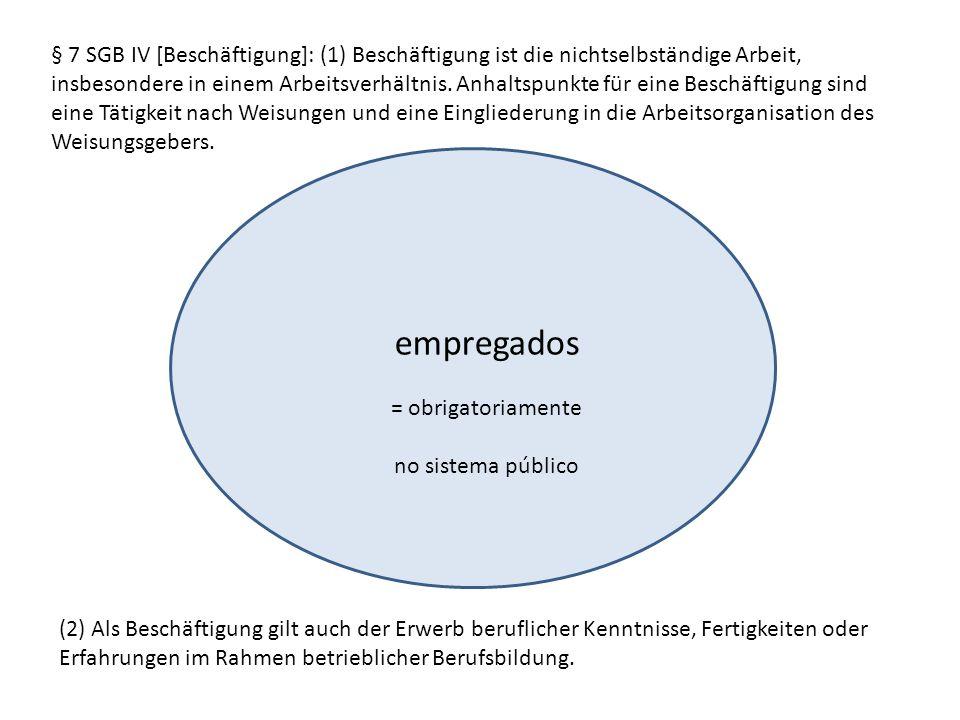 empregados = obrigatoriamente no sistema público § 7 SGB IV [Beschäftigung]: (1) Beschäftigung ist die nichtselbständige Arbeit, insbesondere in einem