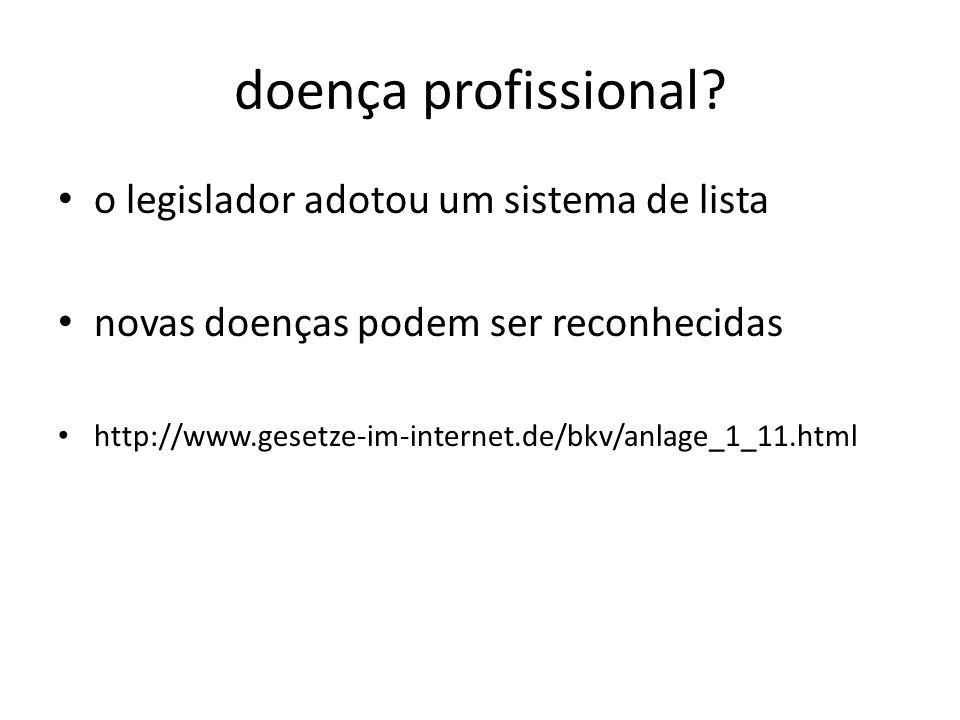 doença profissional? o legislador adotou um sistema de lista novas doenças podem ser reconhecidas http://www.gesetze-im-internet.de/bkv/anlage_1_11.ht