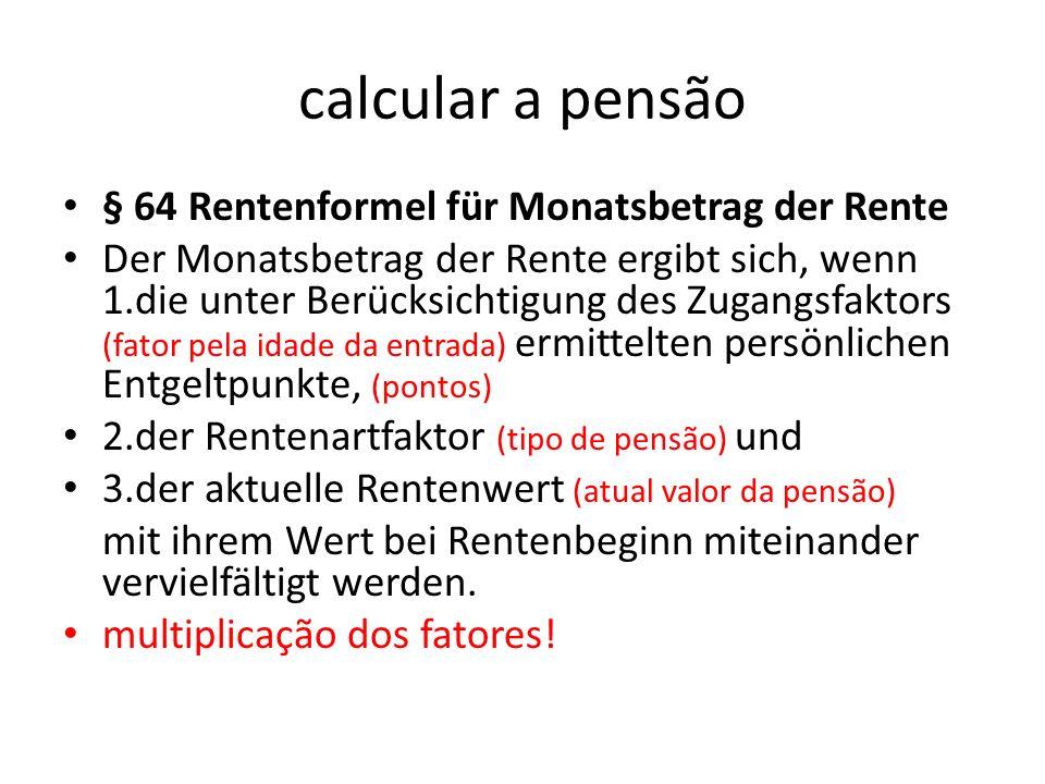 calcular a pensão § 64 Rentenformel für Monatsbetrag der Rente Der Monatsbetrag der Rente ergibt sich, wenn 1.die unter Berücksichtigung des Zugangsfa