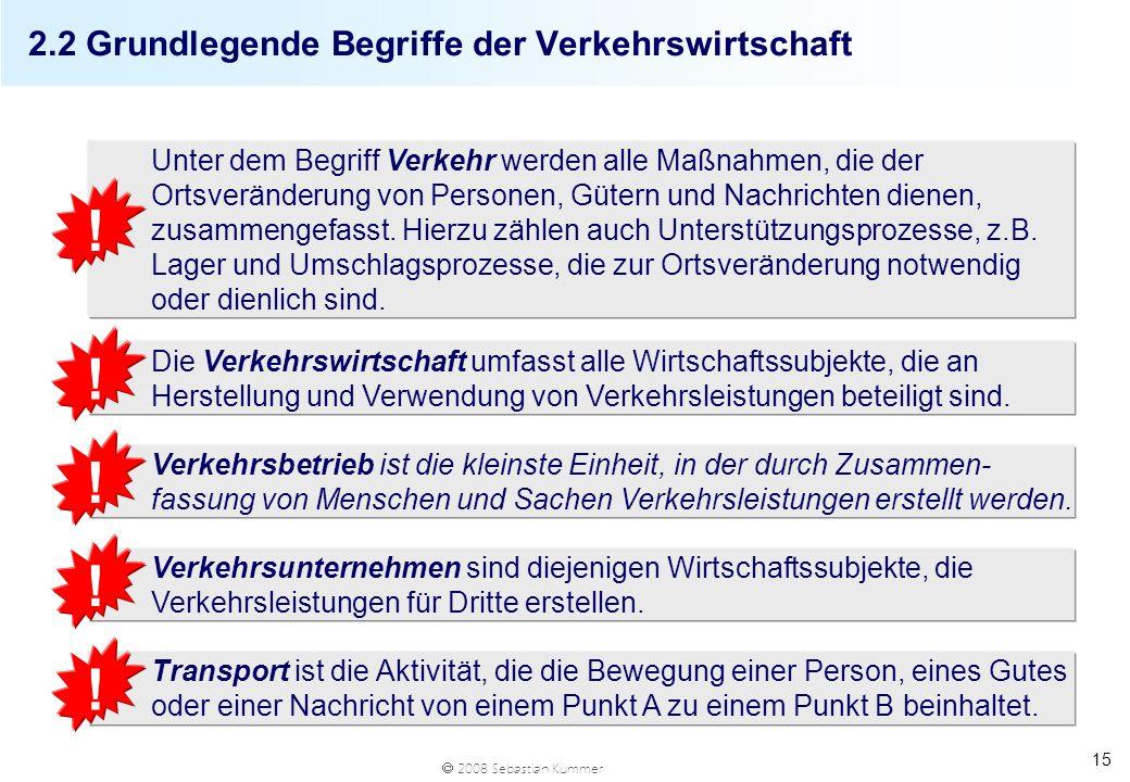 2008 Sebastian Kummer 15 2.2 Grundlegende Begriffe der Verkehrswirtschaft Unter dem Begriff Verkehr werden alle Maßnahmen, die der Ortsveränderung von
