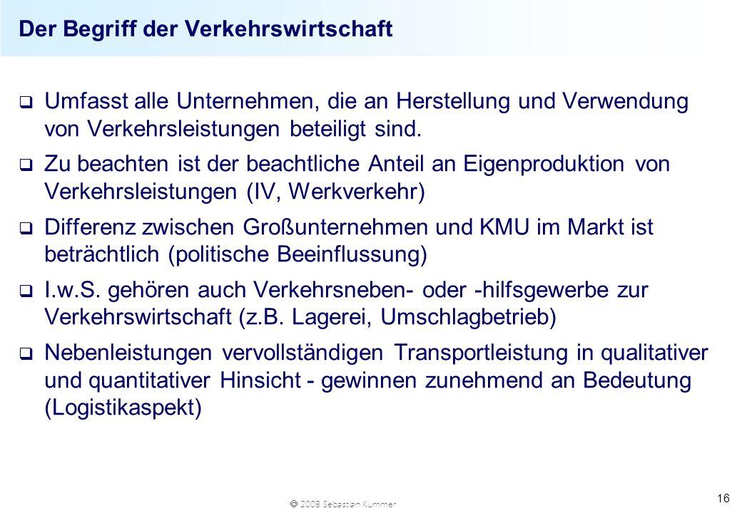 2008 Sebastian Kummer 16 Der Begriff der Verkehrswirtschaft q Umfasst alle Unternehmen, die an Herstellung und Verwendung von Verkehrsleistungen betei