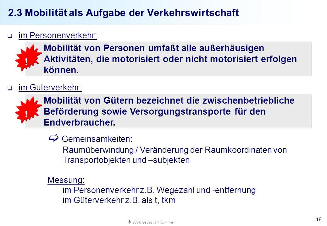 2008 Sebastian Kummer 18 q im Personenverkehr: q im Güterverkehr: 2.3 Mobilität als Aufgabe der Verkehrswirtschaft Gemeinsamkeiten: Raumüberwindung /