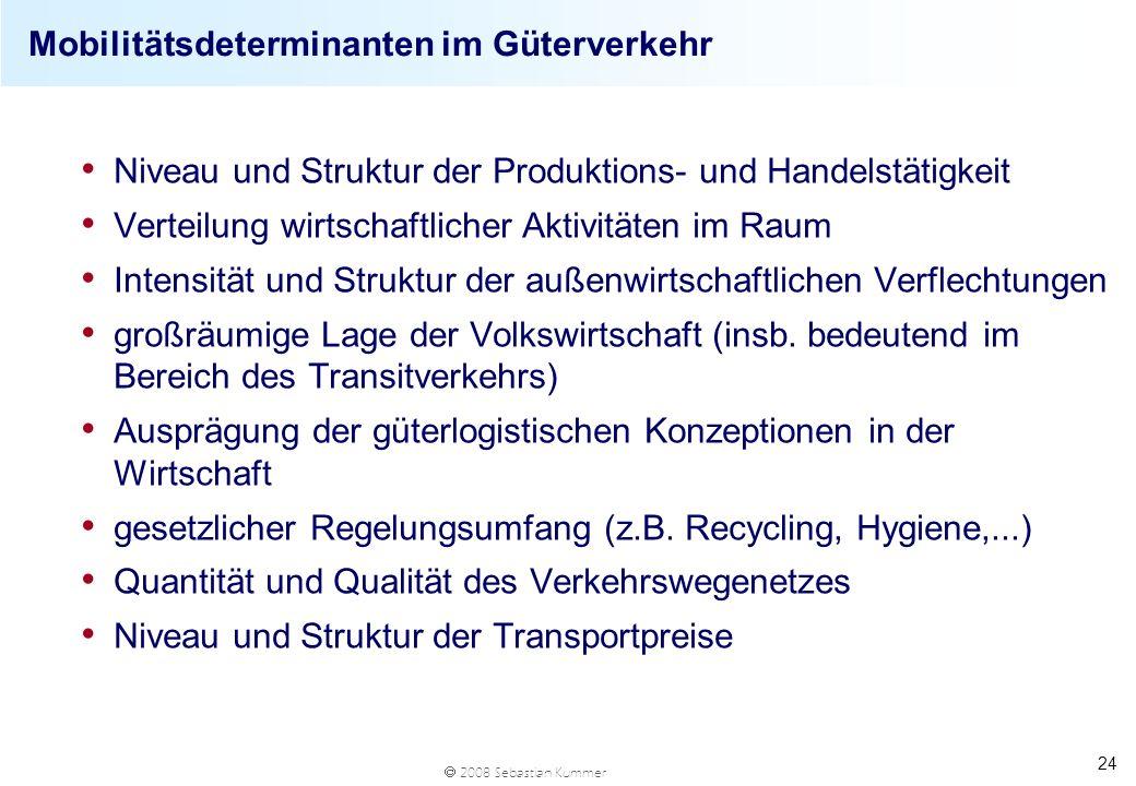 2008 Sebastian Kummer 24 Mobilitätsdeterminanten im Güterverkehr Niveau und Struktur der Produktions- und Handelstätigkeit Verteilung wirtschaftlicher