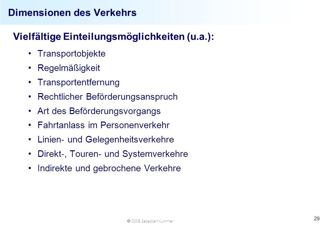 2008 Sebastian Kummer 29 Dimensionen des Verkehrs Vielfältige Einteilungsmöglichkeiten (u.a.): Transportobjekte Regelmäßigkeit Transportentfernung Rec